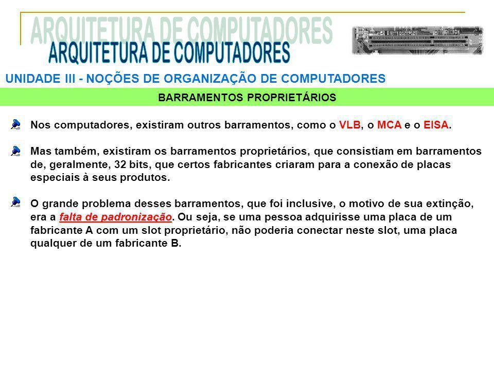 UNIDADE III ‑ NOÇÕES DE ORGANIZAÇÃO DE COMPUTADORES BARRAMENTOS PROPRIETÁRIOS Nos computadores, existiram outros barramentos, como o VLB, o MCA e o EI