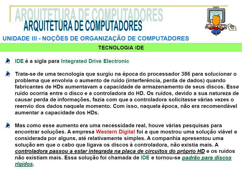 UNIDADE III ‑ NOÇÕES DE ORGANIZAÇÃO DE COMPUTADORES TECNOLOGIA IDE IDE é a sigla para Integrated Drive Electronic Trata-se de uma tecnologia que surgi