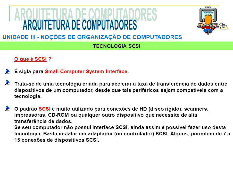 UNIDADE III ‑ NOÇÕES DE ORGANIZAÇÃO DE COMPUTADORES TECNOLOGIA SCSI O que é SCSI ? É sigla para Small Computer System Interface. Trata-se de uma tecno