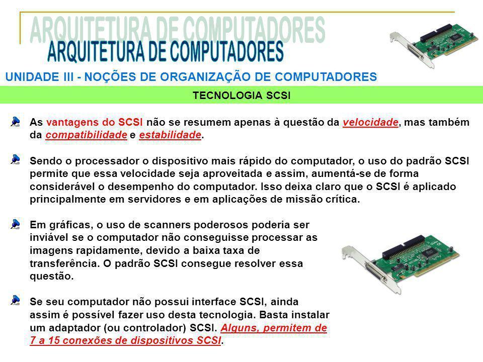 UNIDADE III ‑ NOÇÕES DE ORGANIZAÇÃO DE COMPUTADORES TECNOLOGIA SCSI As vantagens do SCSI não se resumem apenas à questão da velocidade, mas também da compatibilidade e estabilidade.