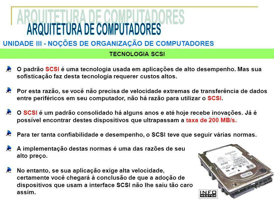 UNIDADE III ‑ NOÇÕES DE ORGANIZAÇÃO DE COMPUTADORES TECNOLOGIA SCSI O padrão SCSI é uma tecnologia usada em aplicações de alto desempenho.