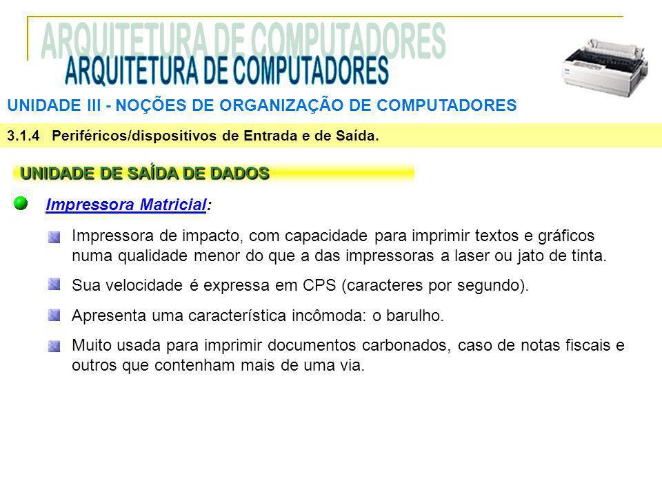 UNIDADE III ‑ NOÇÕES DE ORGANIZAÇÃO DE COMPUTADORES 3.1.4 Periféricos/dispositivos de Entrada e de Saída. UNIDADE DE SAÍDA DE DADOS Impressora Matrici
