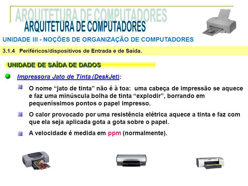 UNIDADE III ‑ NOÇÕES DE ORGANIZAÇÃO DE COMPUTADORES 3.1.4 Periféricos/dispositivos de Entrada e de Saída. UNIDADE DE SAÍDA DE DADOS Impressora Jato de