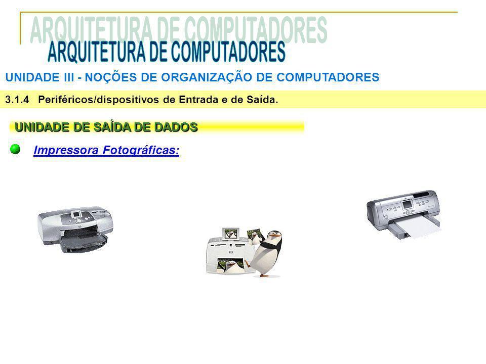 UNIDADE III ‑ NOÇÕES DE ORGANIZAÇÃO DE COMPUTADORES 3.1.4 Periféricos/dispositivos de Entrada e de Saída. UNIDADE DE SAÍDA DE DADOS Impressora Fotográ