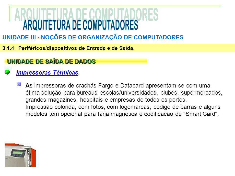 UNIDADE III ‑ NOÇÕES DE ORGANIZAÇÃO DE COMPUTADORES 3.1.4 Periféricos/dispositivos de Entrada e de Saída. UNIDADE DE SAÍDA DE DADOS Impressoras Térmic