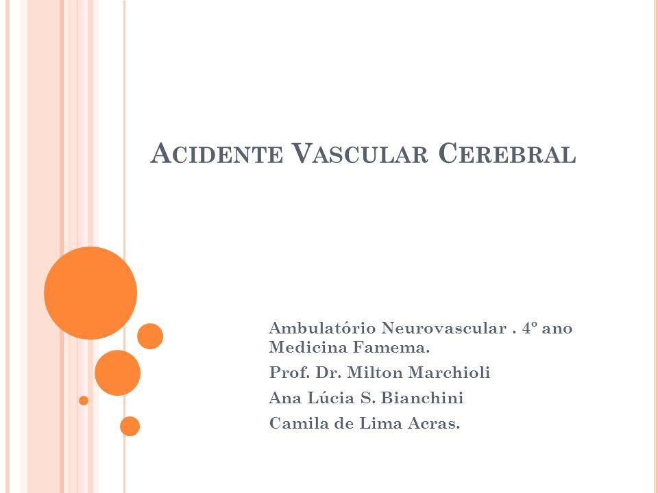 A CIDENTE V ASCULAR C EREBRAL Ambulatório Neurovascular. 4º ano Medicina Famema. Prof. Dr. Milton Marchioli Ana Lúcia S. Bianchini Camila de Lima Acra
