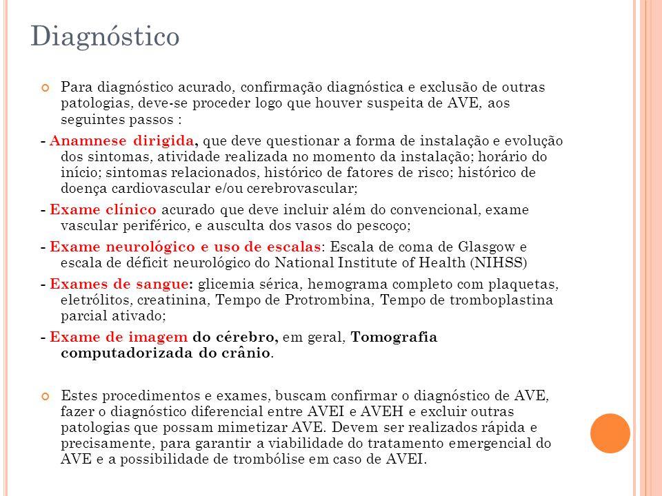 Diagnóstico Para diagnóstico acurado, confirmação diagnóstica e exclusão de outras patologias, deve-se proceder logo que houver suspeita de AVE, aos s