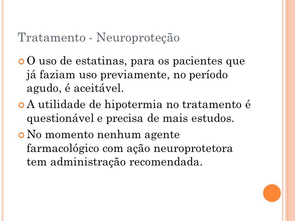 Tratamento - Neuroproteção O uso de estatinas, para os pacientes que já faziam uso previamente, no período agudo, é aceitável. A utilidade de hipoterm