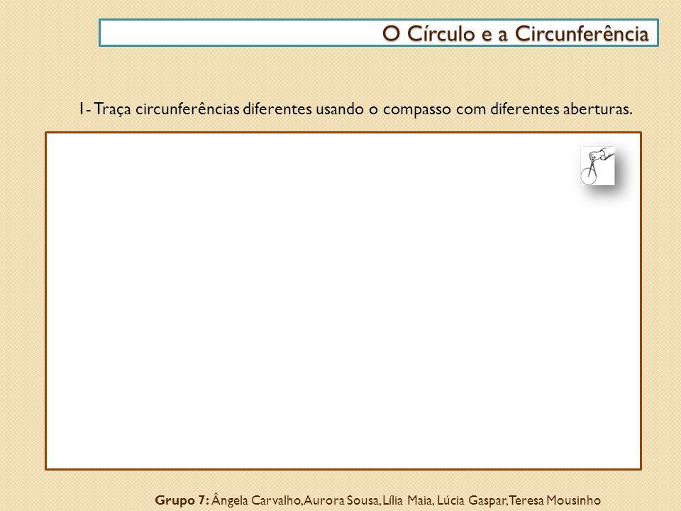 1- Traça circunferências diferentes usando o compasso com diferentes aberturas. O Círculo e a Circunferência O Círculo e a Circunferência Grupo 7: Âng