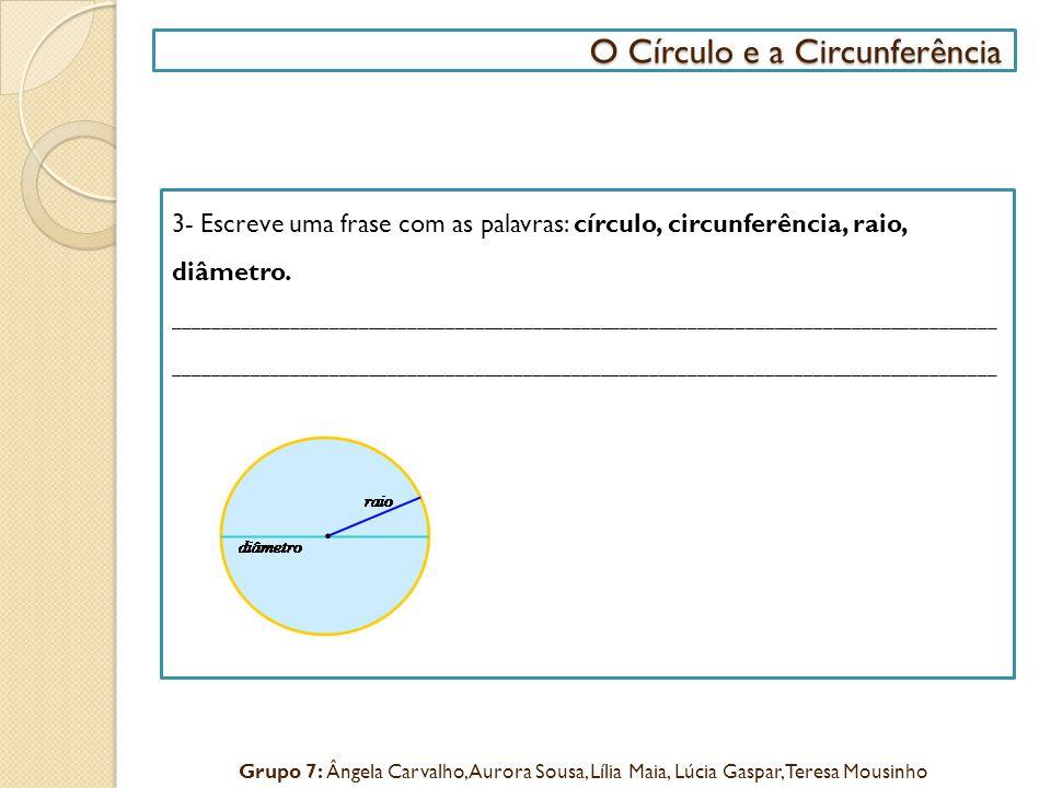 3- Escreve uma frase com as palavras: círculo, circunferência, raio, diâmetro._____________________________________________________________________________________ O Círculo e a Circunferência O Círculo e a Circunferência Grupo 7: Ângela Carvalho, Aurora Sousa, Lília Maia, Lúcia Gaspar, Teresa Mousinho