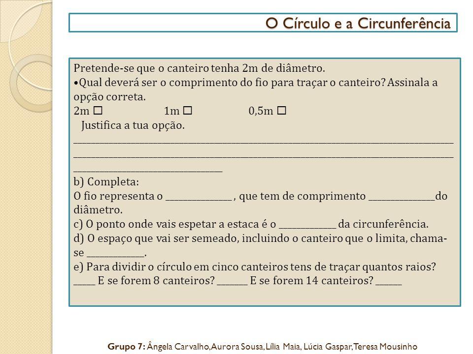 O Círculo e a Circunferência O Círculo e a Circunferência Pretende-se que o canteiro tenha 2m de diâmetro. Qual deverá ser o comprimento do fio para t