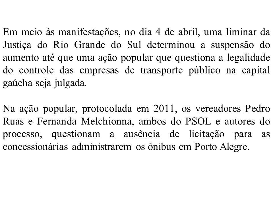Em meio às manifestações, no dia 4 de abril, uma liminar da Justiça do Rio Grande do Sul determinou a suspensão do aumento até que uma ação popular que questiona a legalidade do controle das empresas de transporte público na capital gaúcha seja julgada.