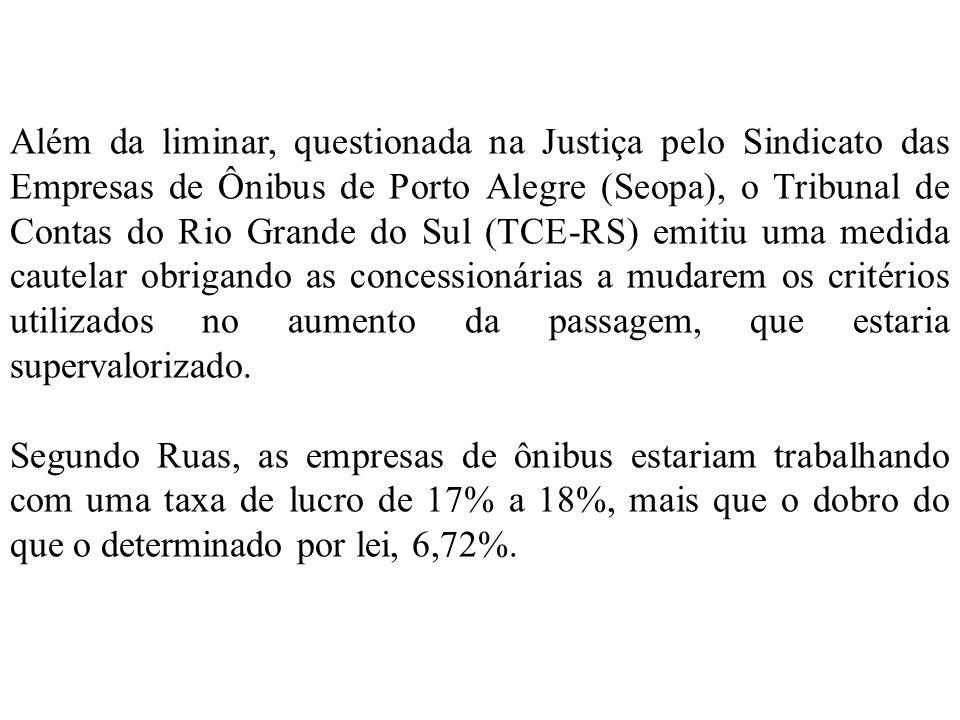 Além da liminar, questionada na Justiça pelo Sindicato das Empresas de Ônibus de Porto Alegre (Seopa), o Tribunal de Contas do Rio Grande do Sul (TCE-RS) emitiu uma medida cautelar obrigando as concessionárias a mudarem os critérios utilizados no aumento da passagem, que estaria supervalorizado.