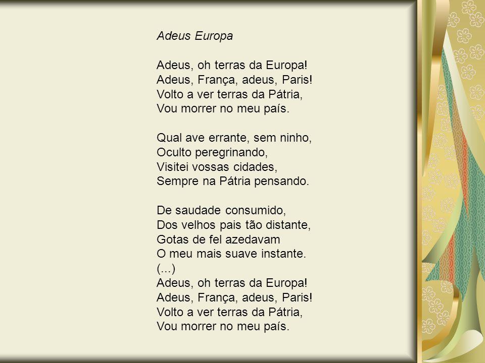 Adeus Europa Adeus, oh terras da Europa! Adeus, França, adeus, Paris! Volto a ver terras da Pátria, Vou morrer no meu país. Qual ave errante, sem ninh