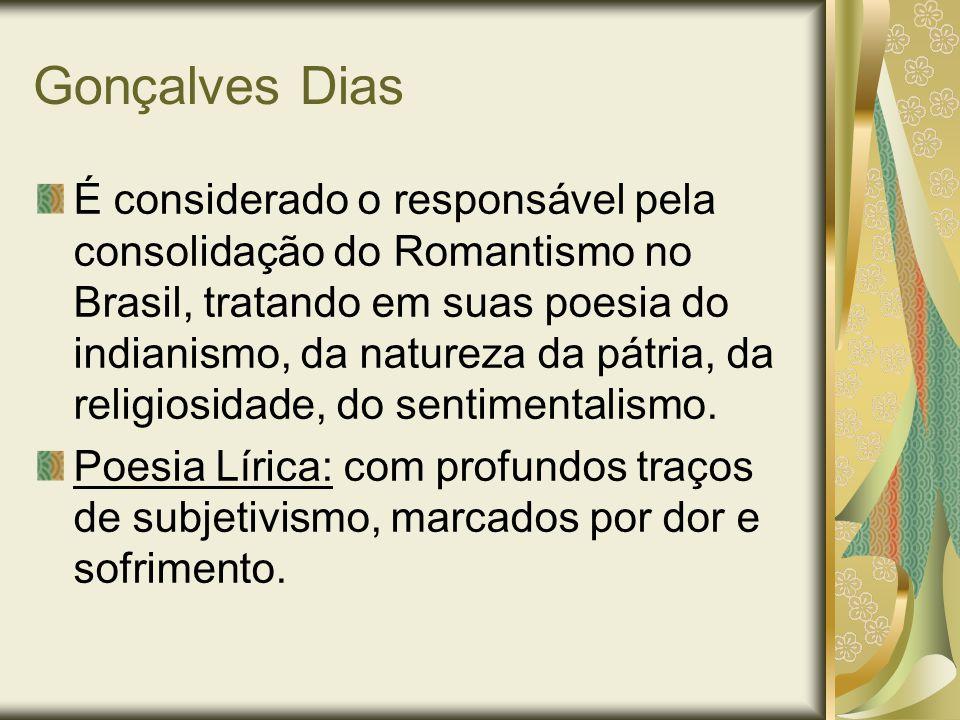 Gonçalves Dias É considerado o responsável pela consolidação do Romantismo no Brasil, tratando em suas poesia do indianismo, da natureza da pátria, da