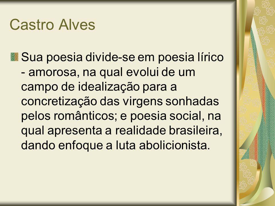 Castro Alves Sua poesia divide-se em poesia lírico - amorosa, na qual evolui de um campo de idealização para a concretização das virgens sonhadas pelo