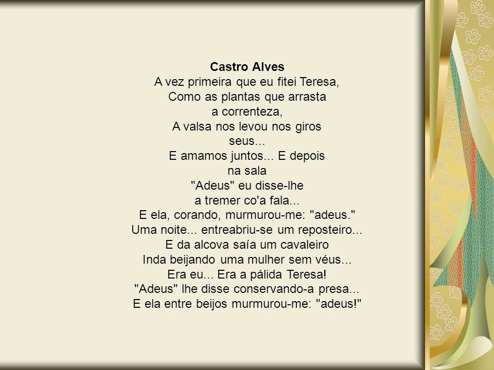 Castro Alves A vez primeira que eu fitei Teresa, Como as plantas que arrasta a correnteza, A valsa nos levou nos giros seus... E amamos juntos... E de
