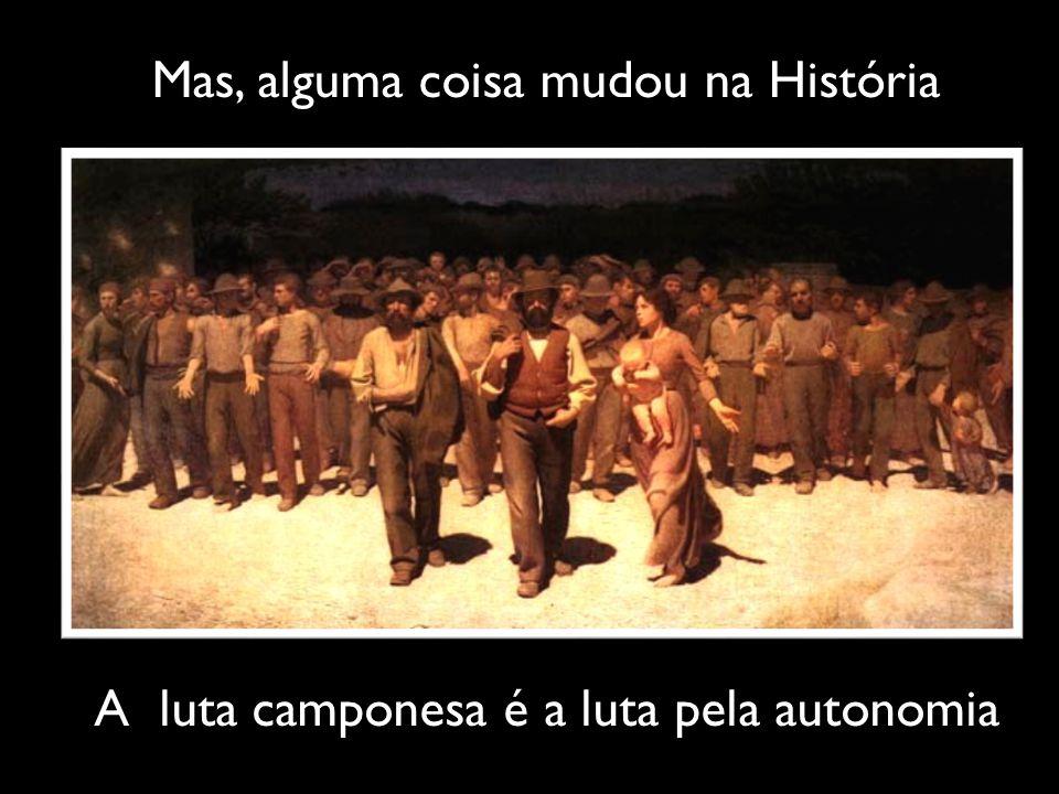 Mas, alguma coisa mudou na História A luta camponesa é a luta pela autonomia