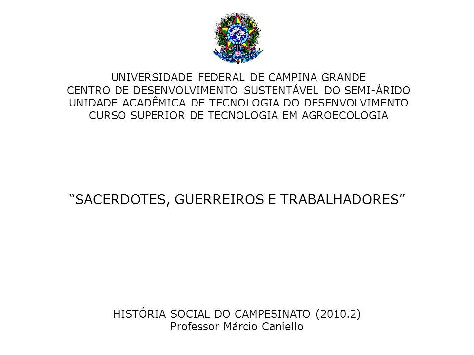 CENTRO DE DESENVOLVIMENTO SUSTENTÁVEL DO SEMI-ÁRIDO UNIDADE ACADÊMICA DE TECNOLOGIA DO DESENVOLVIMENTO CURSO SUPERIOR DE TECNOLOGIA EM AGROECOLOGIA SACERDOTES, GUERREIROS E TRABALHADORES HISTÓRIA SOCIAL DO CAMPESINATO (2010.2) Professor Márcio Caniello