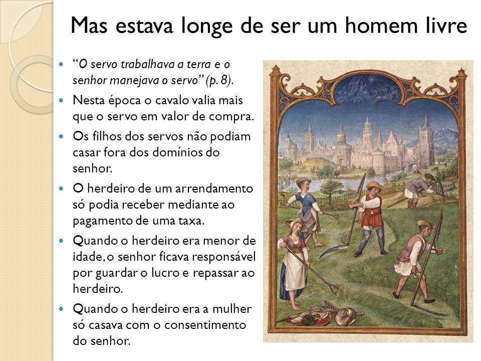 Mas estava longe de ser um homem livre O servo trabalhava a terra e o senhor manejava o servo (p.