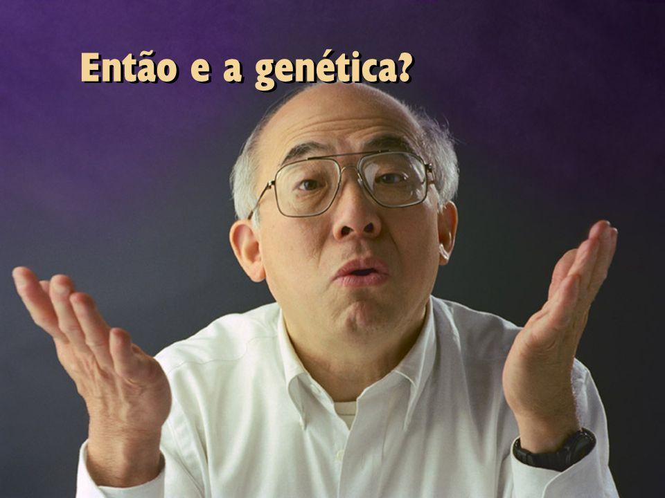 Então e a genética?