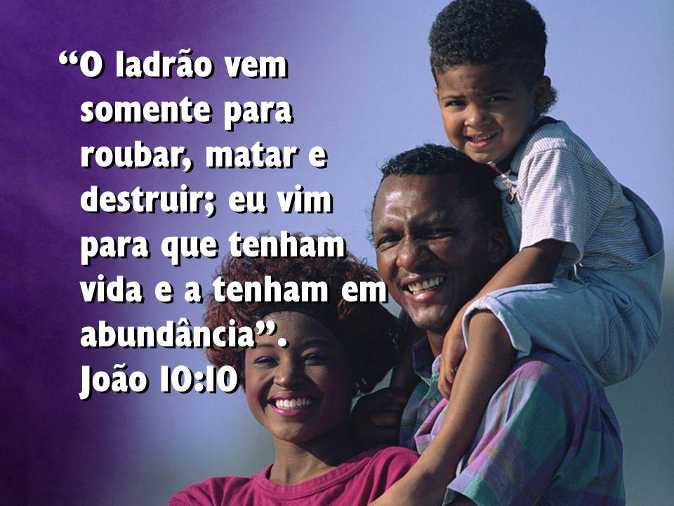 """""""O ladrão vem somente para roubar, matar e destruir; eu vim para que tenham vida e a tenham em abundância"""". João 10:10"""