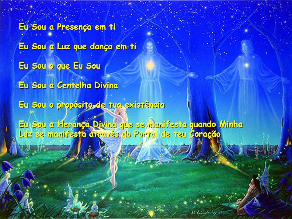 Eu Sou a Presença em ti Eu Sou a Luz que dança em ti Eu Sou o que Eu Sou Eu Sou a Centelha Divina Eu Sou o propósito de tua existência Eu Sou a Herança Divina que se manifesta quando Minha Luz se manifesta através do Portal de teu Coração