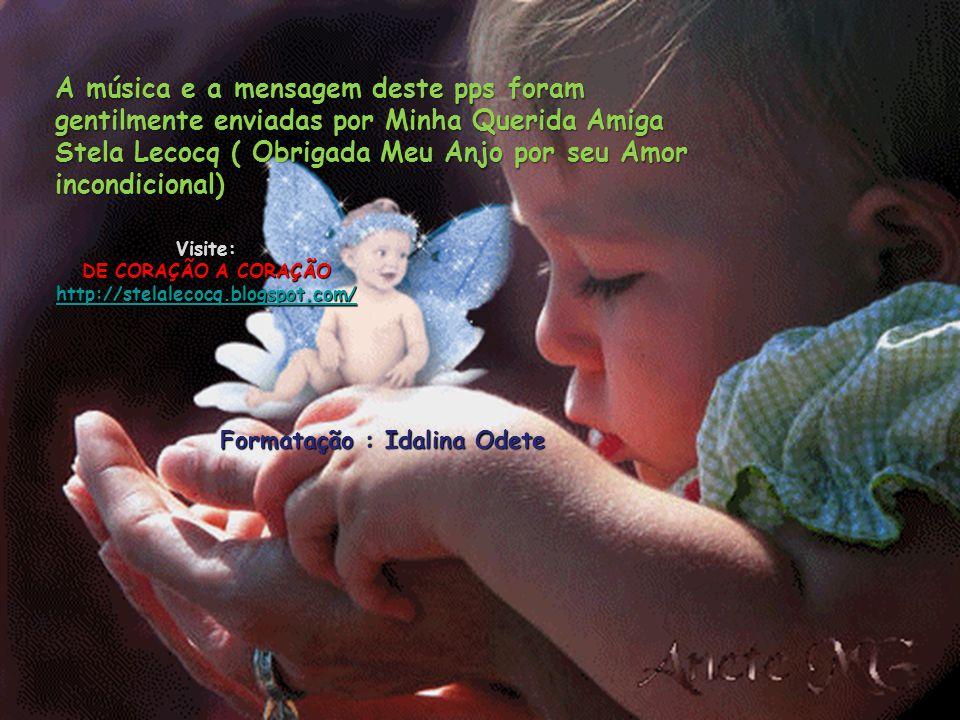 Visite: DE CORAÇÃO A CORAÇÃO http://stelalecocq.blogspot.com/ A música e a mensagem deste pps foram gentilmente enviadas por Minha Querida Amiga Stela Lecocq ( Obrigada Meu Anjo por seu Amor incondicional) Formatação : Idalina Odete