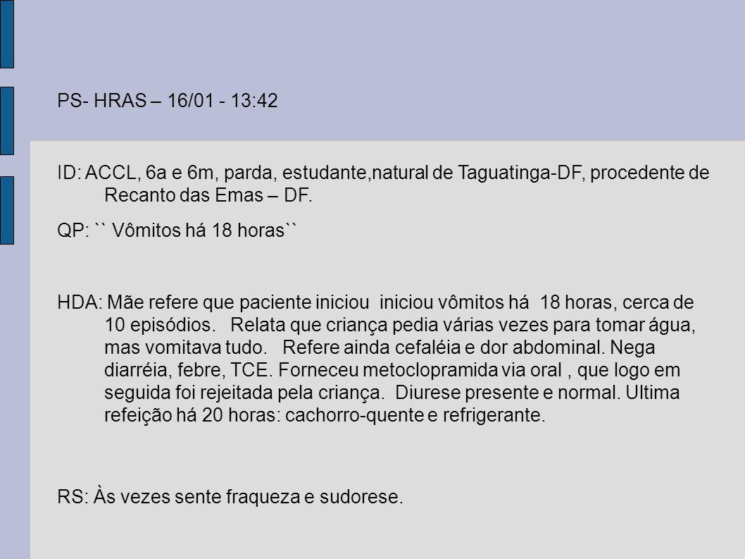 PS- HRAS – 16/01 - 13:42 ID: ACCL, 6a e 6m, parda, estudante,natural de Taguatinga-DF, procedente de Recanto das Emas – DF. QP: `` Vômitos há 18 horas