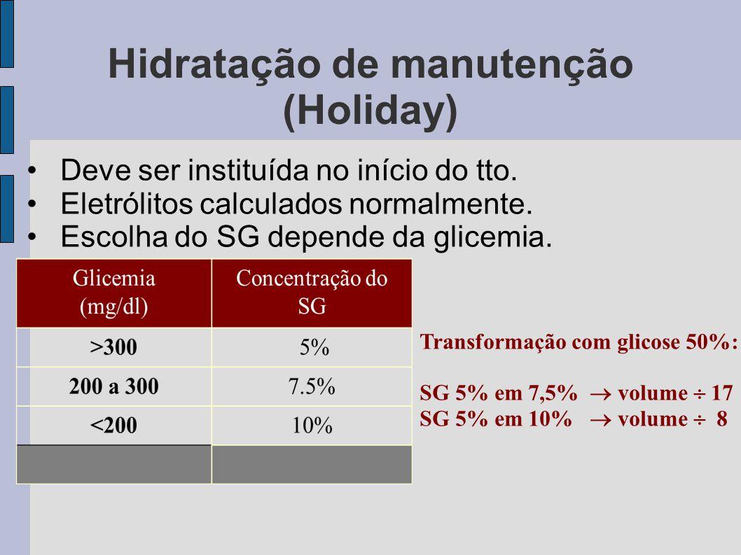 Hidratação de manutenção (Holiday) Deve ser instituída no início do tto. Eletrólitos calculados normalmente. Escolha do SG depende da glicemia. Transf