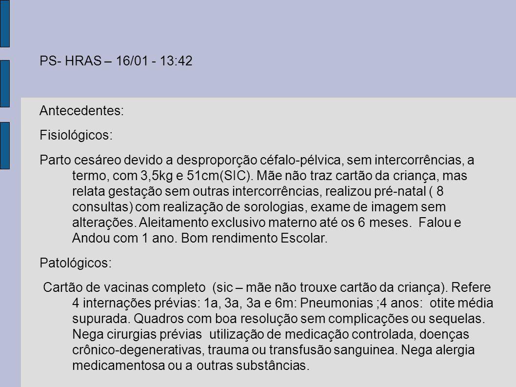 PS- HRAS – 16/01 - 13:42 Antecedentes: Fisiológicos: Parto cesáreo devido a desproporção céfalo-pélvica, sem intercorrências, a termo, com 3,5kg e 51c