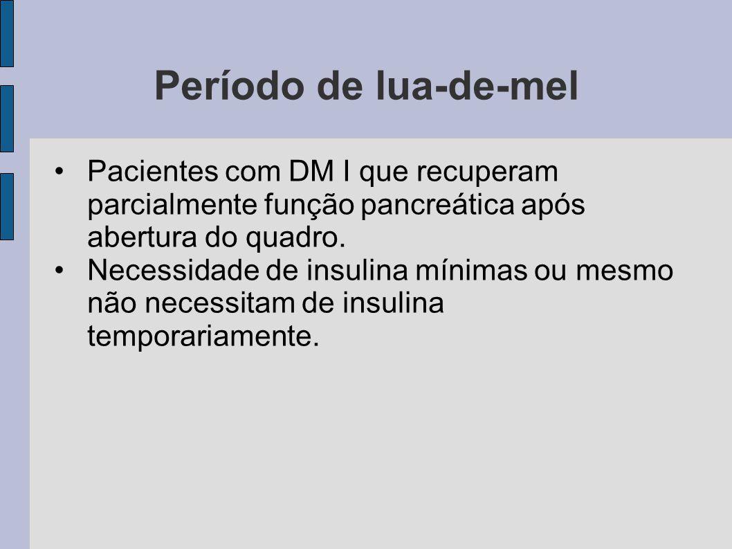 Período de lua-de-mel Pacientes com DM I que recuperam parcialmente função pancreática após abertura do quadro. Necessidade de insulina mínimas ou mes