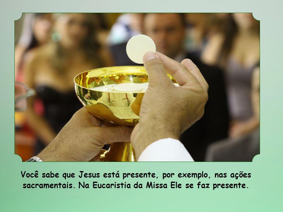 Você sabe que Jesus está presente, por exemplo, nas ações sacramentais.