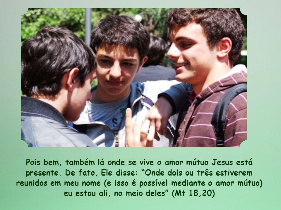 Pois bem, também lá onde se vive o amor mútuo Jesus está presente.