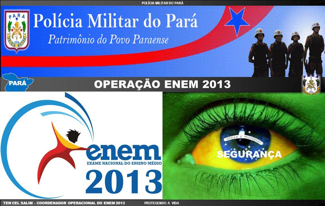 EFETIVO DA OPERAÇÃO ENEM 2013 - DESATUALIZADO EFETIVO PMPA SOMA SÁBADO Em torno de 1.000 DOMINGO Em torno de 1.000 TOTALAprox = 2.000 POLÍCIA MILITAR DO PARÁ TEN CEL SALIM – COORDENADOR OPERACIONAL DO ENEM 2013 PROTEGENDO A VIDA