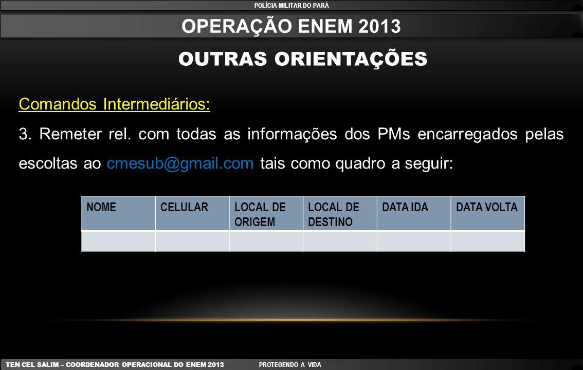 POLÍCIA MILITAR DO PARÁ OPERAÇÃO ENEM 2013 OUTRAS ORIENTAÇÕES Comandos Intermediários: 3. Remeter rel. com todas as informações dos PMs encarregados p