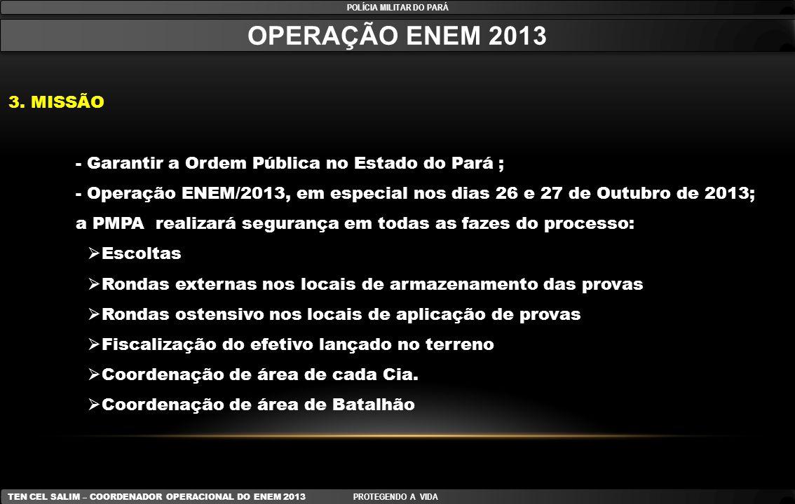 Anexo A (POLICIAMENTO NOS LOCAIS DE APLICAÇÃO DAS PROVAS) POLÍCIA MILITAR DO PARÁ TEN CEL SALIM – COORDENADOR OPERACIONAL DO ENEM 2013 PROTEGENDO A VIDA LOCAIS PARA CANDIDATOS NÃO SABADISTAS DATAHORÁRIO PROVATURNOEFETIVO/ ESCOLA 26 OUT 13-SÁB12h00 às 17h3007h00 às 19h0002 PMs 27 OUT 13-DOM12h00 às 17h3007h00 às 19h0002 PMs