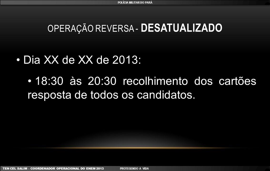 OPERAÇÃO REVERSA - DESATUALIZADO Dia XX de XX de 2013: 18:30 às 20:30 recolhimento dos cartões resposta de todos os candidatos. POLÍCIA MILITAR DO PAR