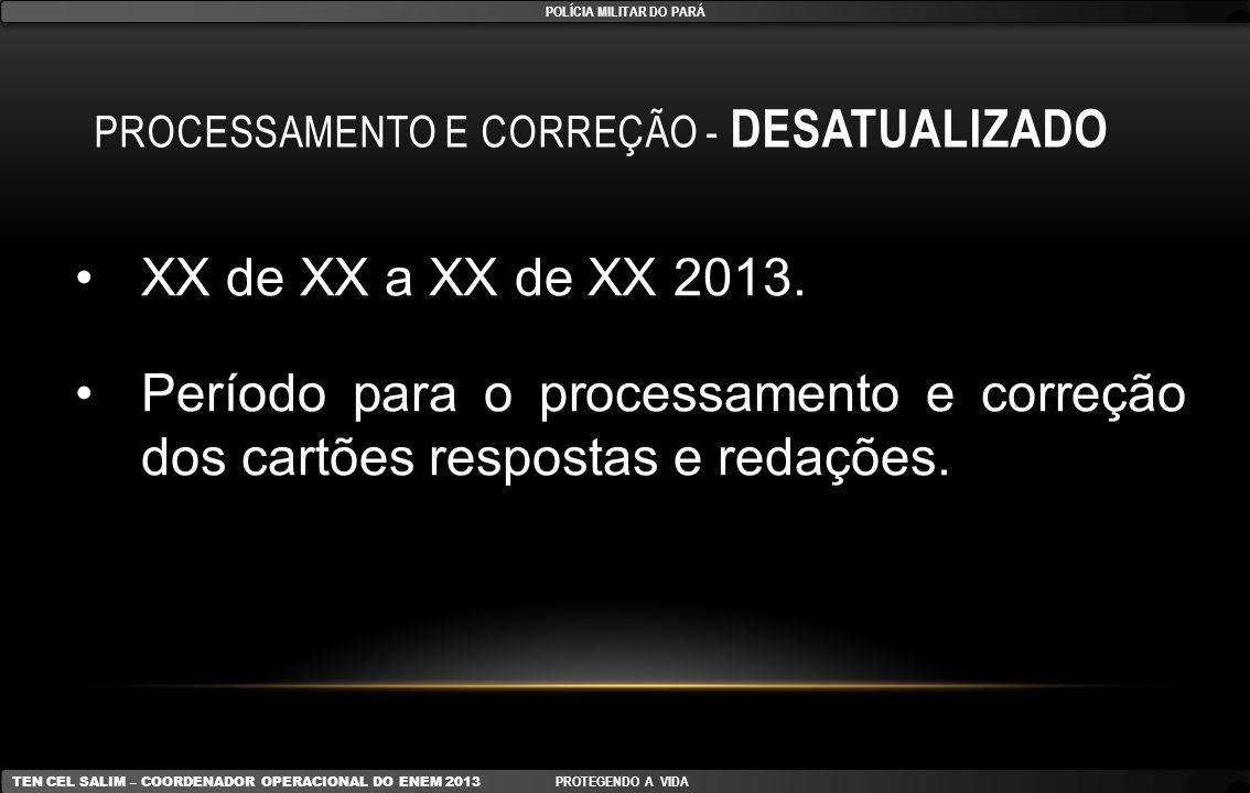 PROCESSAMENTO E CORREÇÃO - DESATUALIZADO XX de XX a XX de XX 2013. Período para o processamento e correção dos cartões respostas e redações. POLÍCIA M