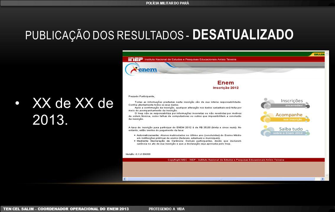 PUBLICAÇÃO DOS RESULTADOS - DESATUALIZADO XX de XX de 2013. POLÍCIA MILITAR DO PARÁ TEN CEL SALIM – COORDENADOR OPERACIONAL DO ENEM 2013 PROTEGENDO A