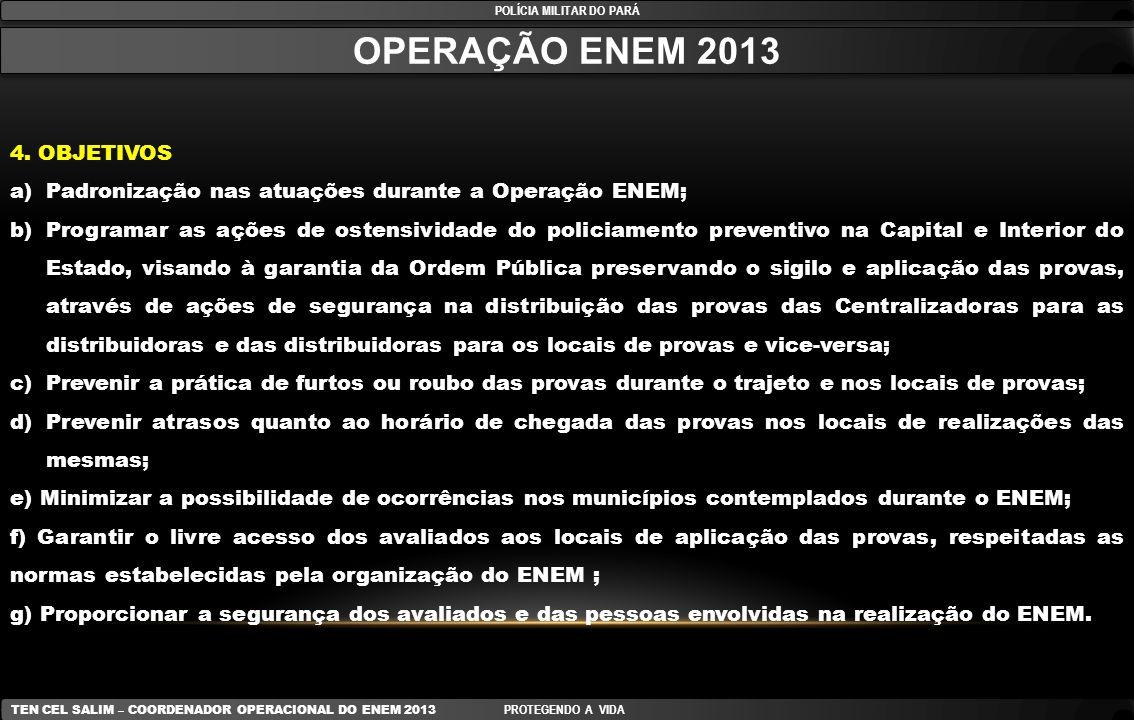 Anexo A (POLICIAMENTO NOS LOCAIS DE APLICAÇÃO DAS PROVAS) POLÍCIA MILITAR DO PARÁ TEN CEL SALIM – COORDENADOR OPERACIONAL DO ENEM 2013 PROTEGENDO A VIDA LOCAIS PARA CANDIDATOS SABADISTAS DATAHORÁRIO PROVATURNOEFETIVO/ ESCOLA 26 OUT 13-SÁB12h00 às 22h30 07h00 às 19h00 19h00 às 00h30 02 PMs 27 OUT 13-DOM12h00 às 17h3009h00 às 19h0002 PMs