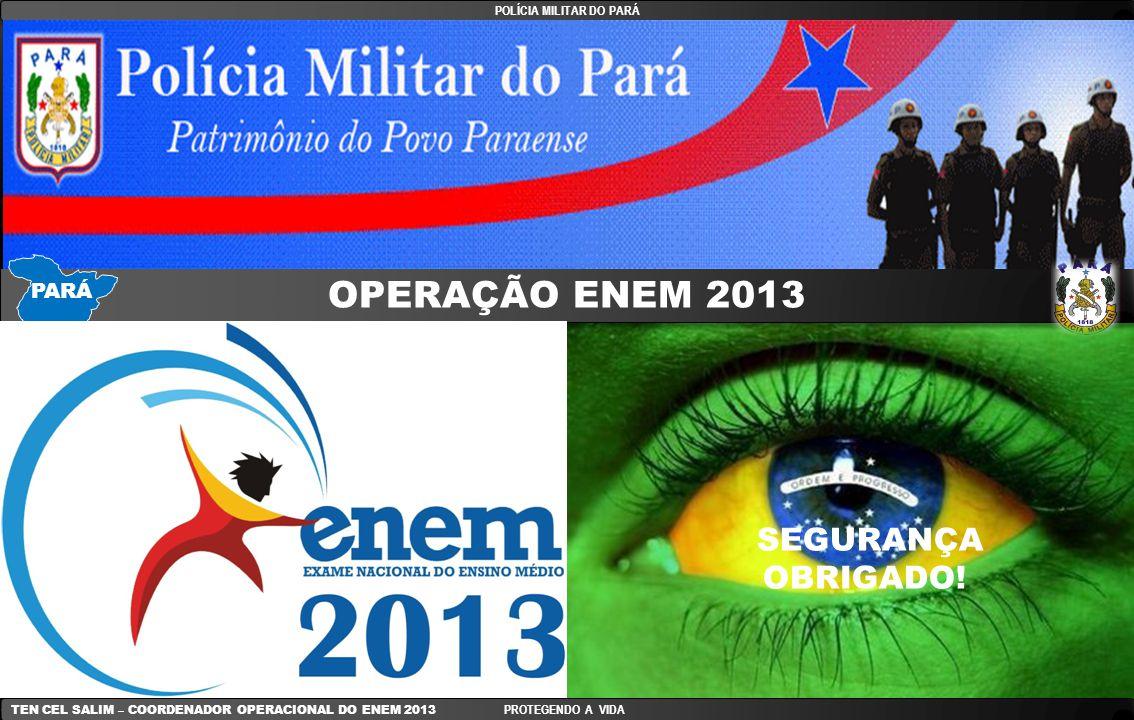POLÍCIA MILITAR DO PARÁ TEN CEL SALIM – COORDENADOR OPERACIONAL DO ENEM 2013 PROTEGENDO A VIDA OPERAÇÃO ENEM 2013 SEGURANÇA OBRIGADO! PARÁ