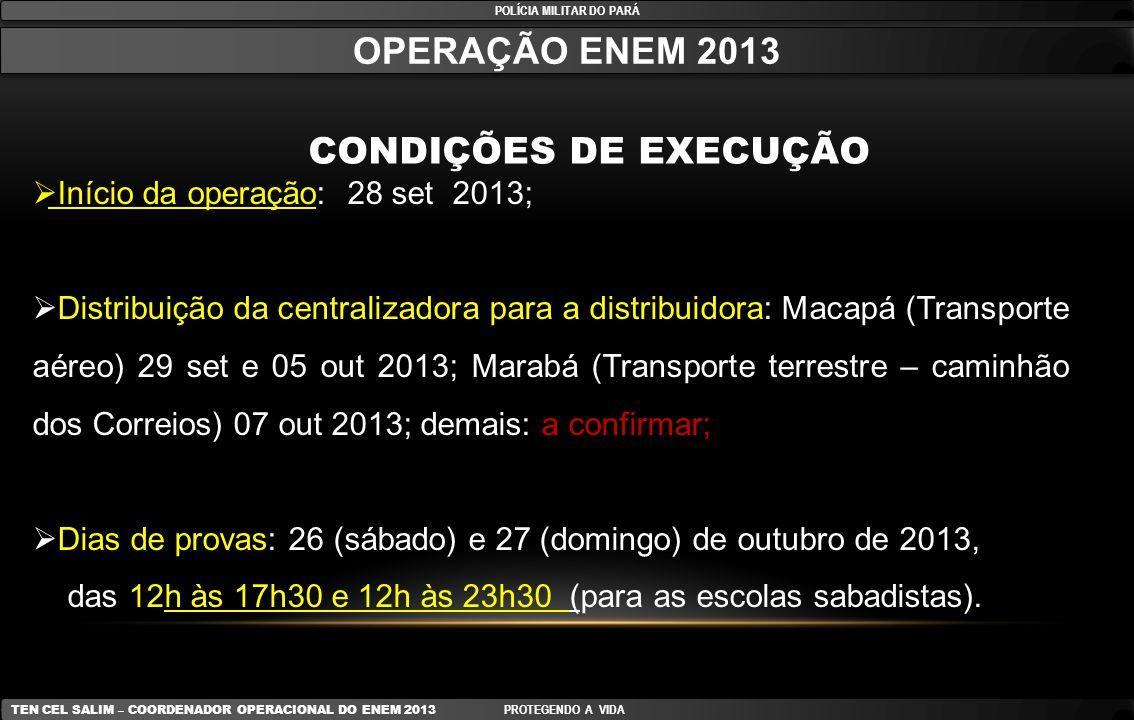 POLÍCIA MILITAR DO PARÁ OPERAÇÃO ENEM 2013 CONDIÇÕES DE EXECUÇÃO TEN CEL SALIM – COORDENADOR OPERACIONAL DO ENEM 2013 PROTEGENDO A VIDA PASSO A PASSO:  Escolta das provas que chegarão na base aérea e será escoltada do depósito dos correios ao 8º D SUP EB (centralizadora das provas);  As escoltas que partirão do 8º D SUP EB para as sub-centralizadoras, localizadas nos Municípios Polos do Interior (Santarém, Marabá, Castanhal, Tucuruí, Redenção, Paragominas, Capanema, Altamira, Abaetetuba, Itaituba e Breves) – serão feitas pelo CME;  Escolta dos Municípios Polos para os Municípios vizinhos;