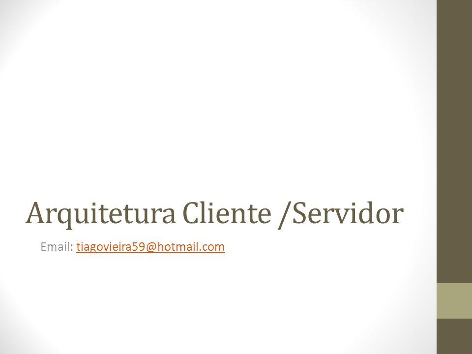 Arquitetura Cliente /Servidor Email: tiagovieira59@hotmail.comtiagovieira59@hotmail.com