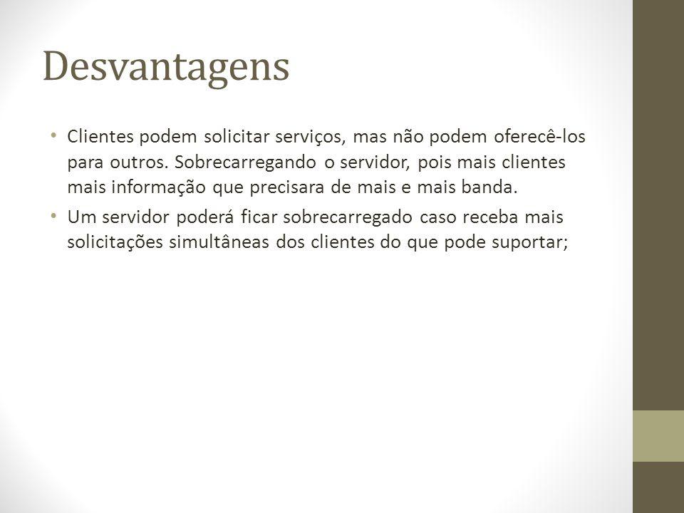 Desvantagens Clientes podem solicitar serviços, mas não podem oferecê-los para outros. Sobrecarregando o servidor, pois mais clientes mais informação