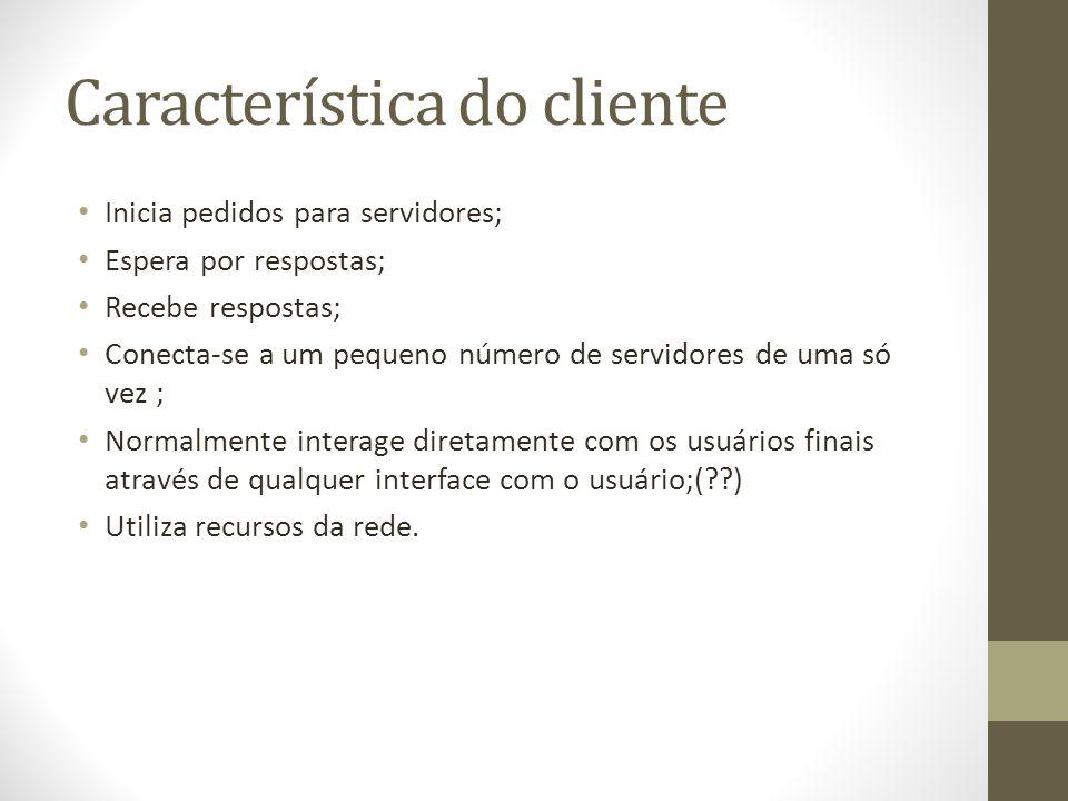 Característica do cliente Inicia pedidos para servidores; Espera por respostas; Recebe respostas; Conecta-se a um pequeno número de servidores de uma só vez ; Normalmente interage diretamente com os usuários finais através de qualquer interface com o usuário;(??) Utiliza recursos da rede.