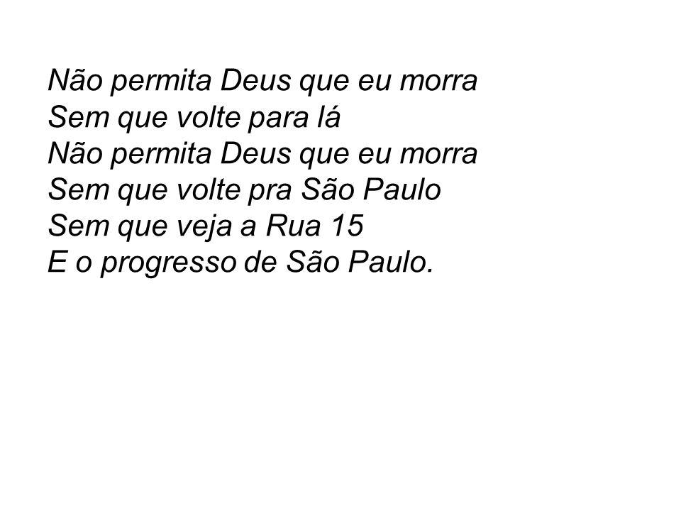 Não permita Deus que eu morra Sem que volte para lá Não permita Deus que eu morra Sem que volte pra São Paulo Sem que veja a Rua 15 E o progresso de S