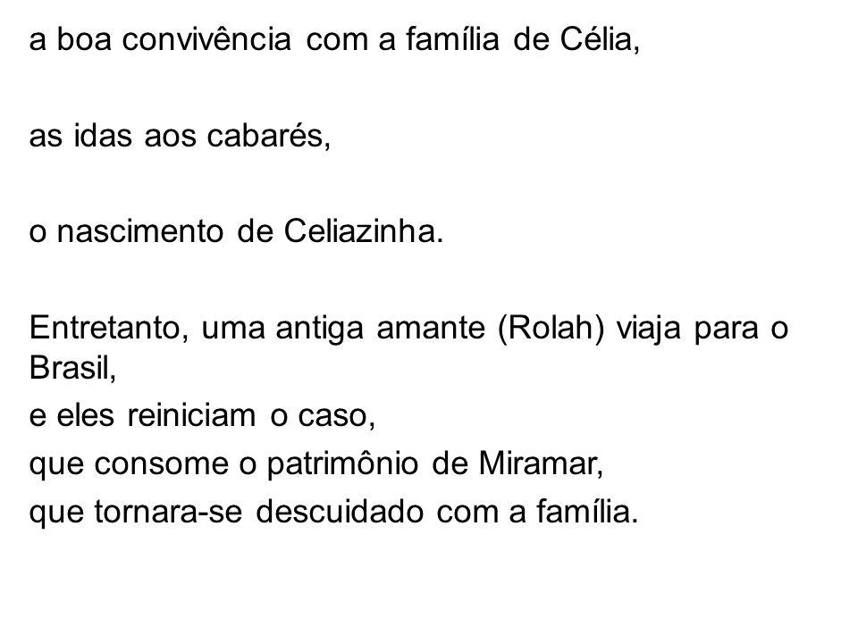 a boa convivência com a família de Célia, as idas aos cabarés, o nascimento de Celiazinha. Entretanto, uma antiga amante (Rolah) viaja para o Brasil,