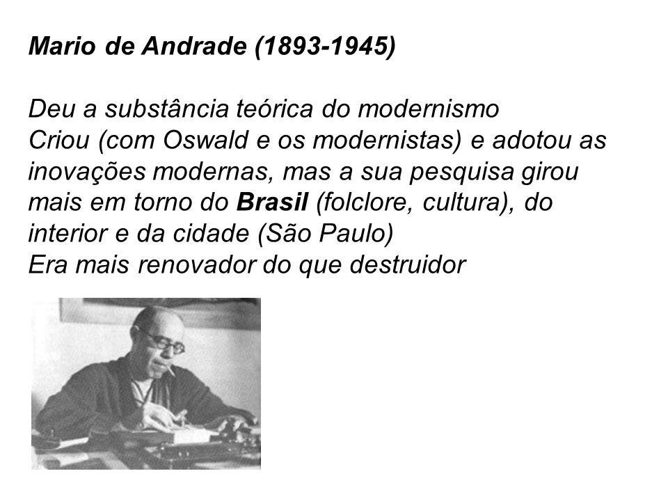 Mario de Andrade (1893-1945) Deu a substância teórica do modernismo Criou (com Oswald e os modernistas) e adotou as inovações modernas, mas a sua pesq