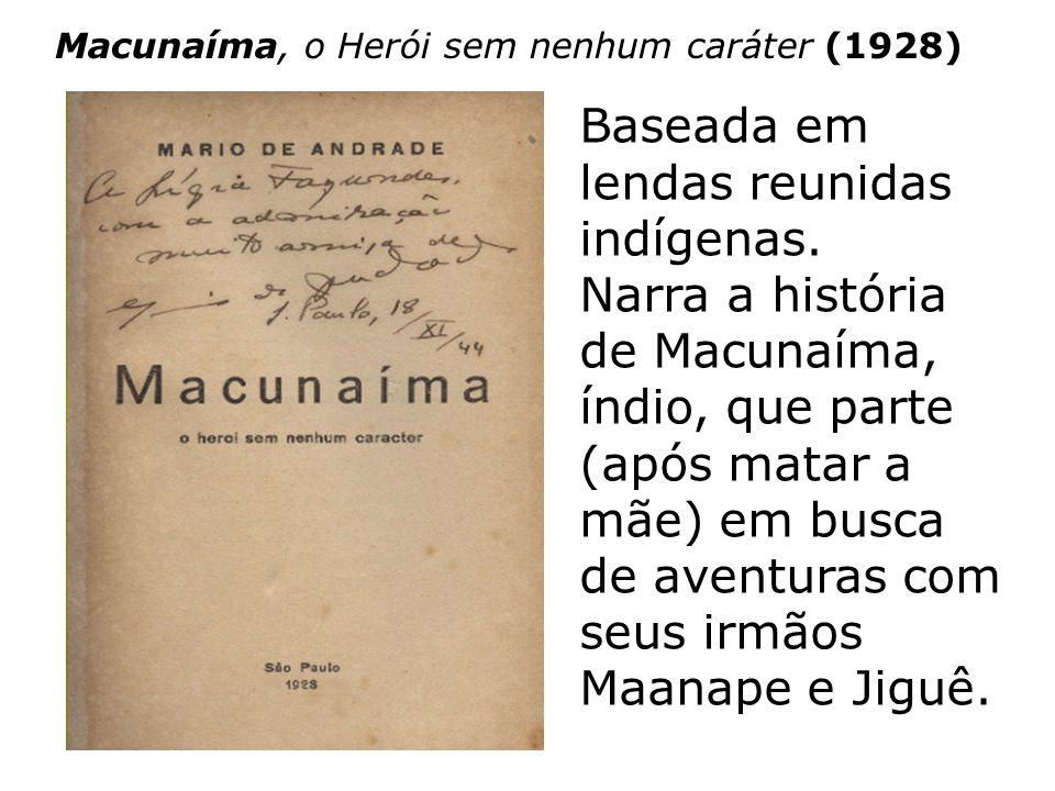 Macunaíma, o Herói sem nenhum caráter (1928) Baseada em lendas reunidas indígenas. Narra a história de Macunaíma, índio, que parte (após matar a mãe)
